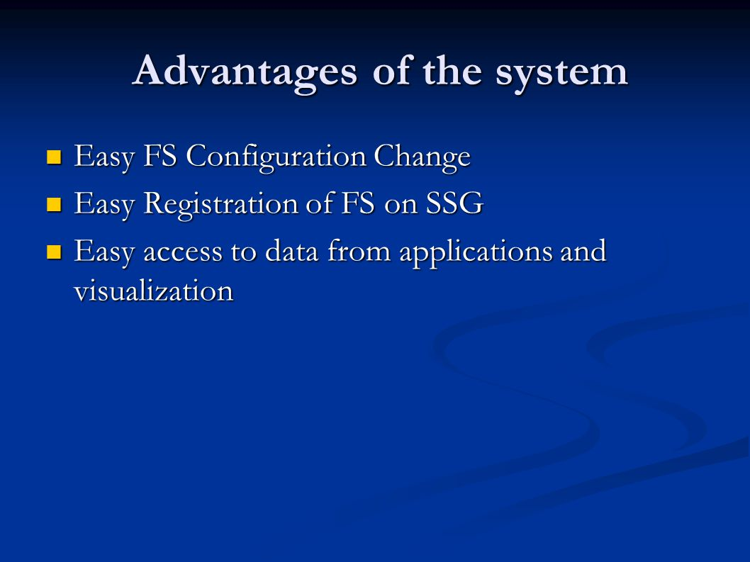 Advantages of the system Advantages of the system Easy FS Configuration Change Easy FS Configuration Change Easy Registration of FS on SSG Easy Registration of FS on SSG Easy access to data from applications and visualization Easy access to data from applications and visualization