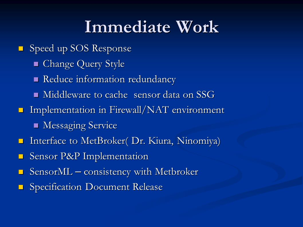 Immediate Work Speed up SOS Response Speed up SOS Response Change Query Style Change Query Style Reduce information redundancy Reduce information redundancy Middleware to cache sensor data on SSG Middleware to cache sensor data on SSG Implementation in Firewall/NAT environment Implementation in Firewall/NAT environment Messaging Service Messaging Service Interface to MetBroker( Dr.