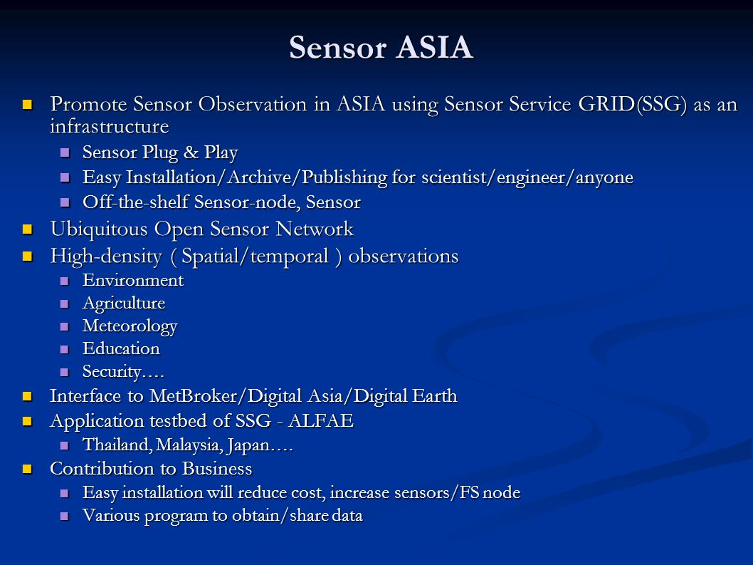 Sensor ASIA Promote Sensor Observation in ASIA using Sensor Service GRID(SSG) as an infrastructure Promote Sensor Observation in ASIA using Sensor Service GRID(SSG) as an infrastructure Sensor Plug & Play Sensor Plug & Play Easy Installation/Archive/Publishing for scientist/engineer/anyone Easy Installation/Archive/Publishing for scientist/engineer/anyone Off-the-shelf Sensor-node, Sensor Off-the-shelf Sensor-node, Sensor Ubiquitous Open Sensor Network Ubiquitous Open Sensor Network High-density ( Spatial/temporal ) observations High-density ( Spatial/temporal ) observations Environment Environment Agriculture Agriculture Meteorology Meteorology Education Education Security ….