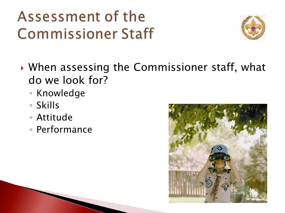  Our Goal ◦ A Commissioner staff that is trained and has the skills to Help Units Succeed  Assessment pertains to all levels of Commissioner Service
