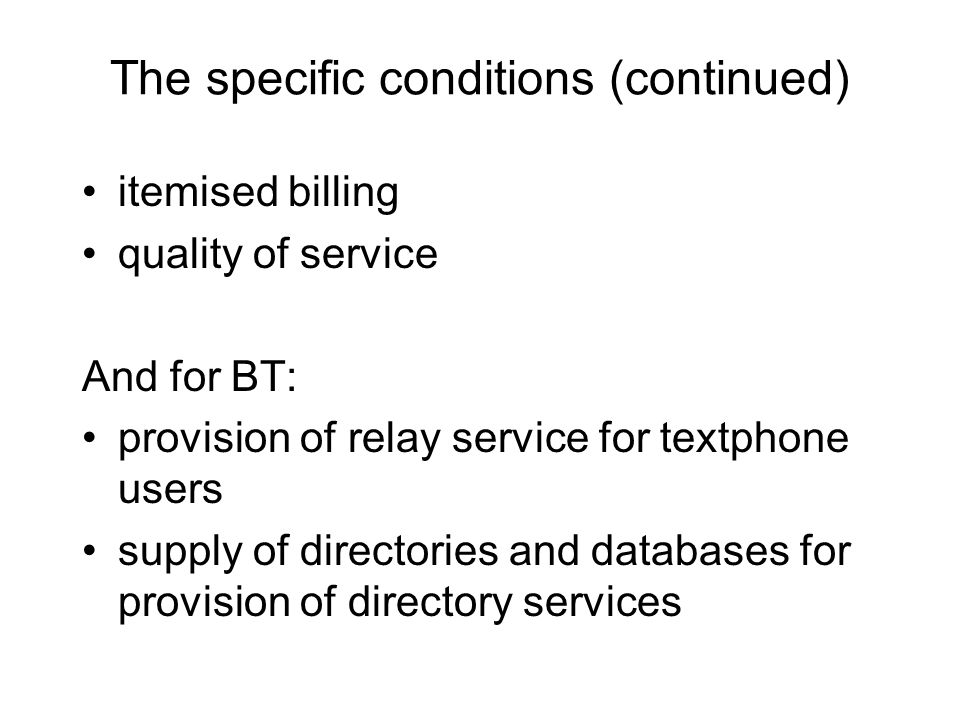 The specific conditions (continued) itemised billing quality of service And for BT: provision of relay service for textphone users supply of directories and databases for provision of directory services