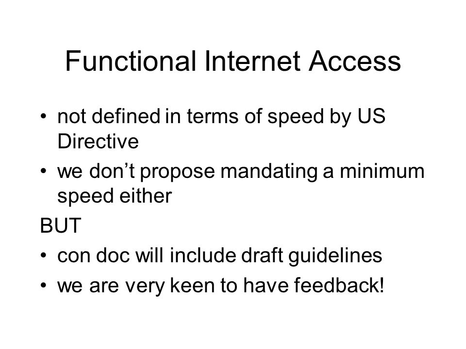 Functional Internet Access not defined in terms of speed by US Directive we don't propose mandating a minimum speed either BUT con doc will include draft guidelines we are very keen to have feedback!