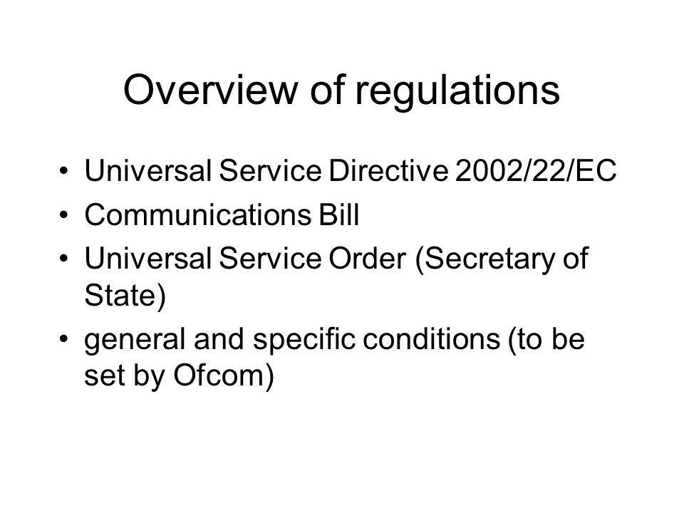 Overview of regulations Universal Service Directive 2002/22/EC Communications Bill Universal Service Order (Secretary of State) general and specific conditions (to be set by Ofcom)