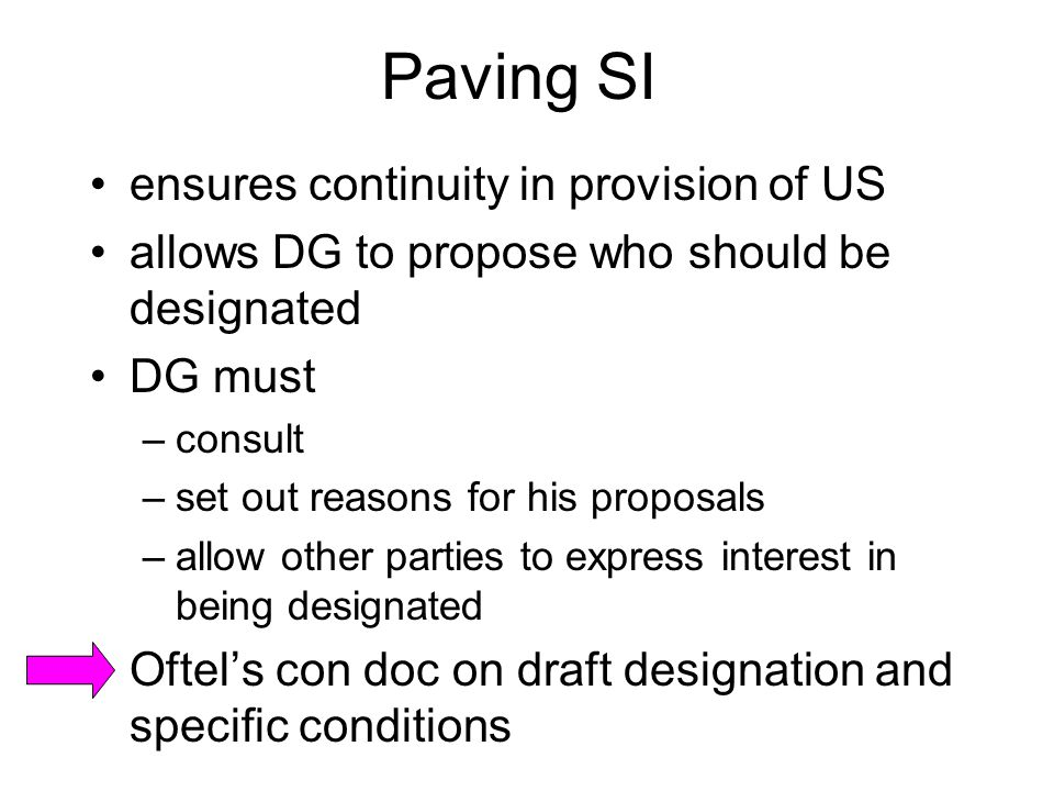 Paving SI ensures continuity in provision of US allows DG to propose who should be designated DG must –consult –set out reasons for his proposals –allow other parties to express interest in being designated Oftel's con doc on draft designation and specific conditions
