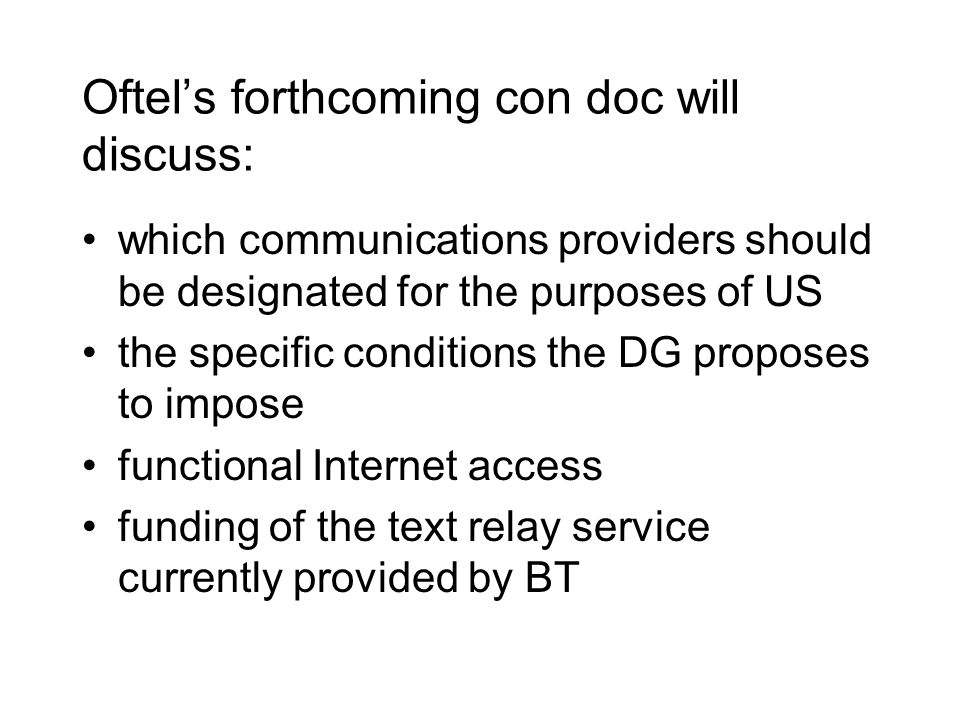 Oftel's forthcoming con doc will discuss: which communications providers should be designated for the purposes of US the specific conditions the DG proposes to impose functional Internet access funding of the text relay service currently provided by BT