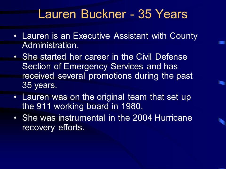 Lauren Buckner - 35 Years Lauren is an Executive Assistant with County Administration. She started her career in the Civil Defense Section of Emergenc