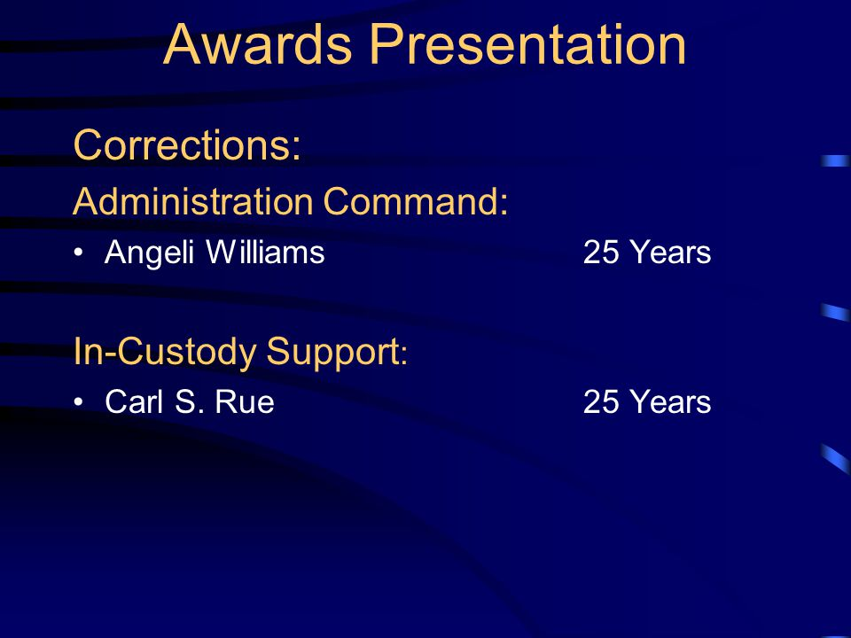 Awards Presentation Corrections: Administration Command: Angeli Williams25 Years In-Custody Support : Carl S. Rue25 Years