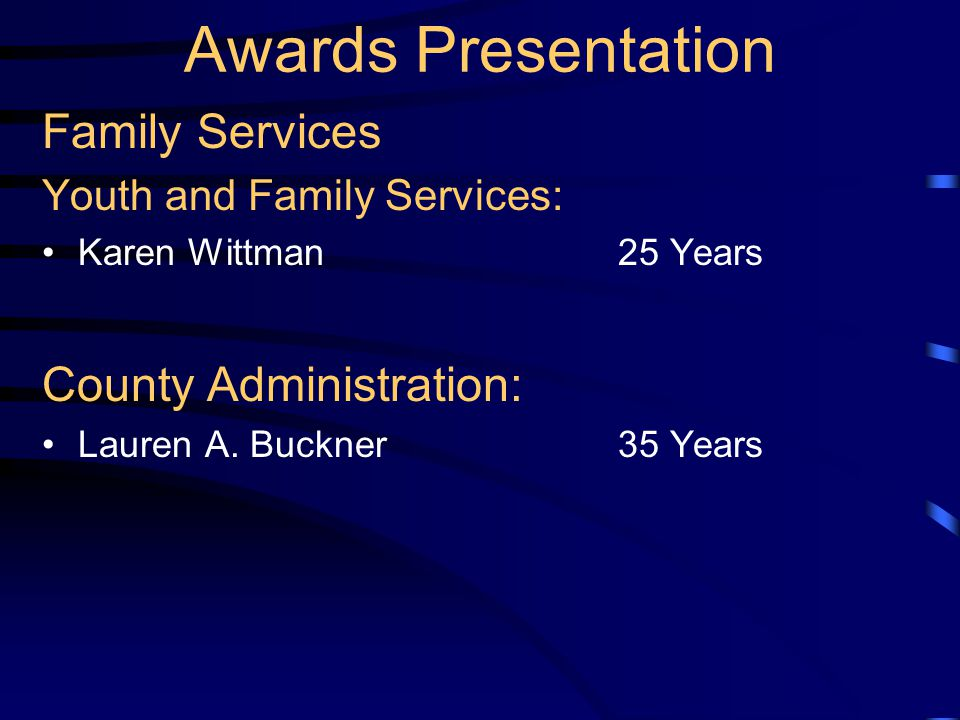 Awards Presentation Family Services Youth and Family Services: Karen Wittman25 Years County Administration: Lauren A. Buckner35 Years
