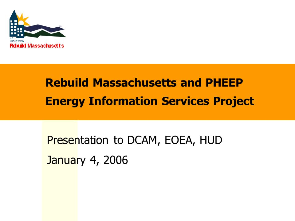 Rebuild Massachusetts and PHEEP Energy Information Services Project Presentation to DCAM, EOEA, HUD January 4, 2006