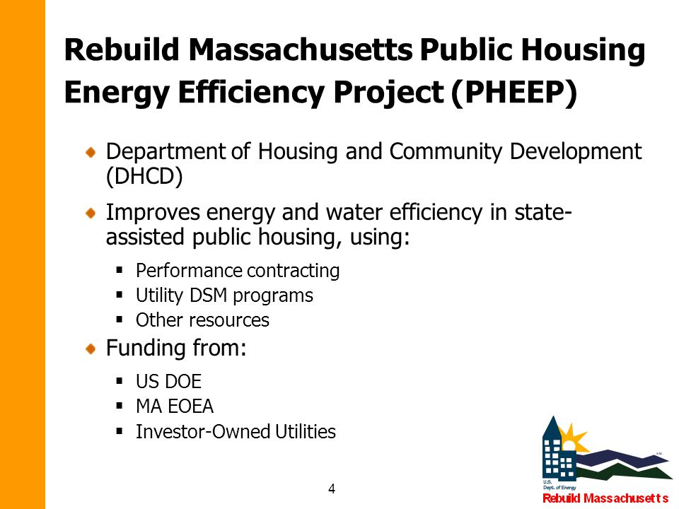 4 Rebuild Massachusetts Public Housing Energy Efficiency Project (PHEEP) Department of Housing and Community Development (DHCD) Improves energy and water efficiency in state- assisted public housing, using:  Performance contracting  Utility DSM programs  Other resources Funding from:  US DOE  MA EOEA  Investor-Owned Utilities