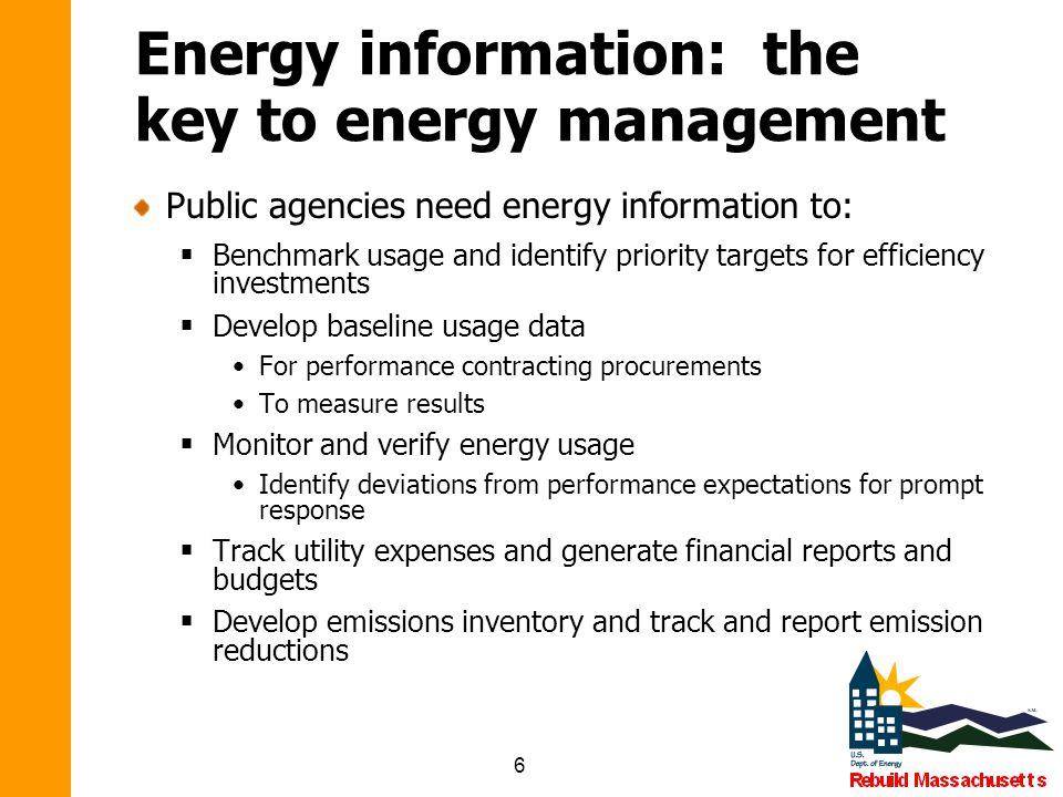 6 Energy information: the key to energy management Public agencies need energy information to:  Benchmark usage and identify priority targets for efficiency investments  Develop baseline usage data For performance contracting procurements To measure results  Monitor and verify energy usage Identify deviations from performance expectations for prompt response  Track utility expenses and generate financial reports and budgets  Develop emissions inventory and track and report emission reductions