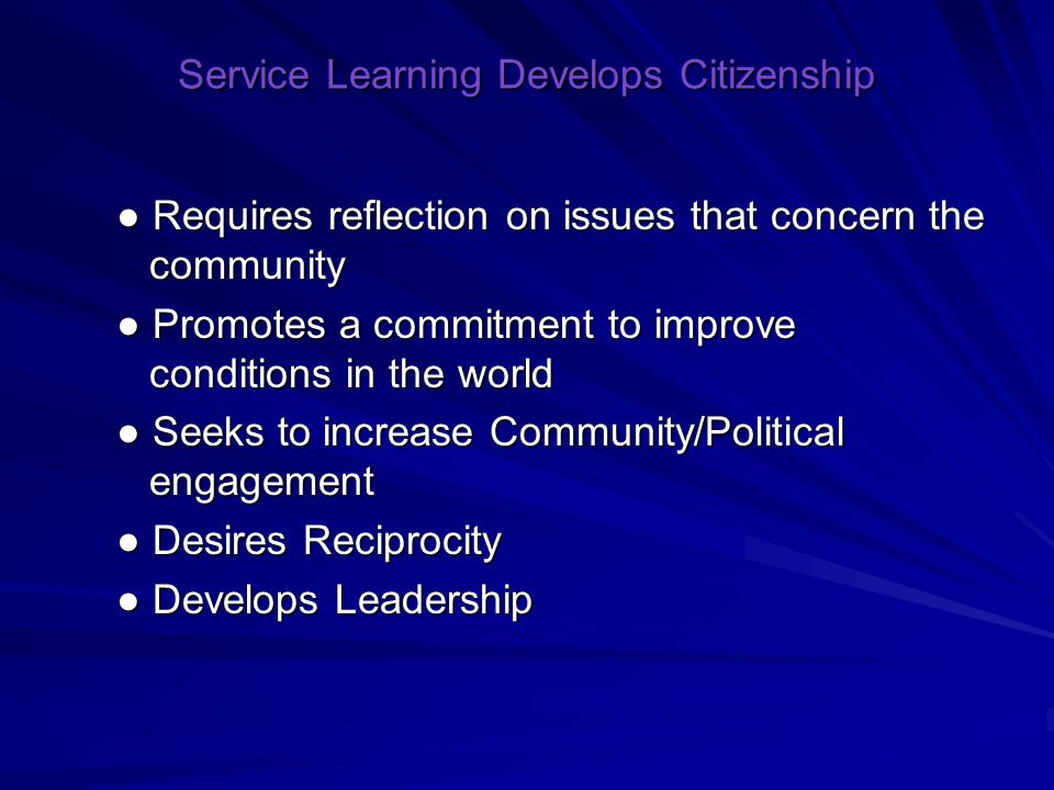 Service Learning Develops Citizenship ● Requires reflection on issues that concern the community ● Promotes a commitment to improve conditions in the world ● Seeks to increase Community/Political engagement ● Desires Reciprocity ● Develops Leadership