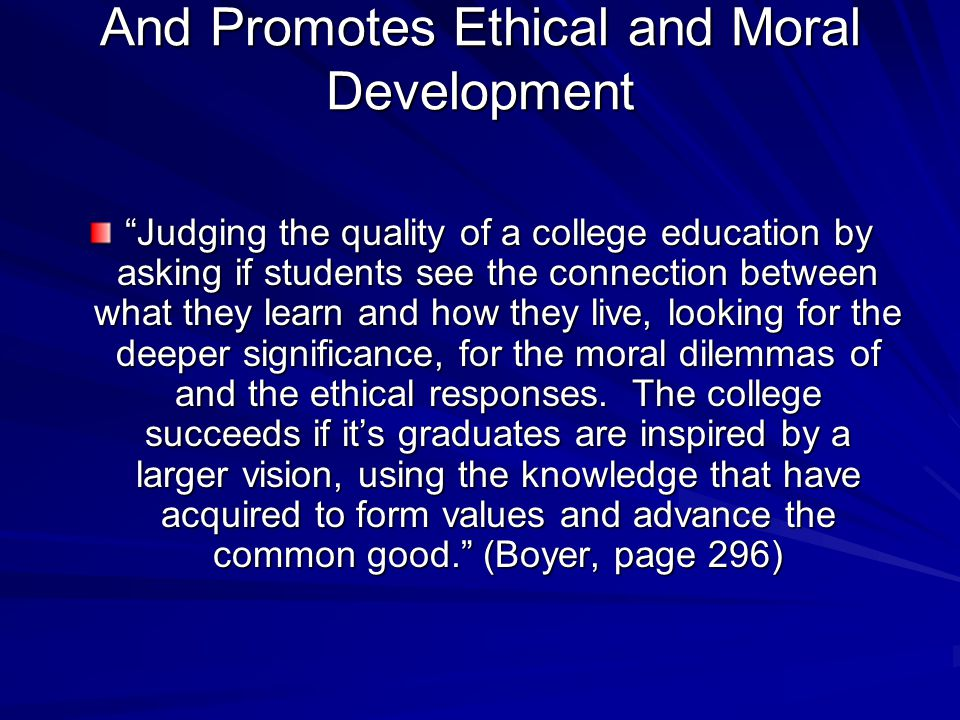 And Promotes Ethical and Moral Development Judging the quality of a college education by asking if students see the connection between what they learn and how they live, looking for the deeper significance, for the moral dilemmas of and the ethical responses.