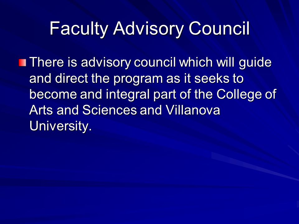Faculty Advisory Council There is advisory council which will guide and direct the program as it seeks to become and integral part of the College of Arts and Sciences and Villanova University.