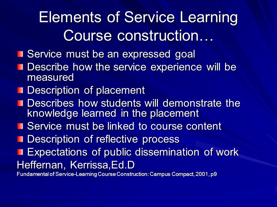 Elements of Service Learning Course construction… Service must be an expressed goal Describe how the service experience will be measured Description of placement Describes how students will demonstrate the knowledge learned in the placement Service must be linked to course content Description of reflective process Expectations of public dissemination of work Heffernan, Kerrissa,Ed.D Fundamental of Service-Learning Course Construction: Campus Compact, 2001, p9