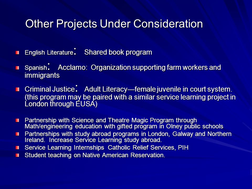 Other Projects Under Consideration English Literature : Shared book program Spanish : Acclamo: Organization supporting farm workers and immigrants Criminal Justice : Adult Literacy—female juvenile in court system.