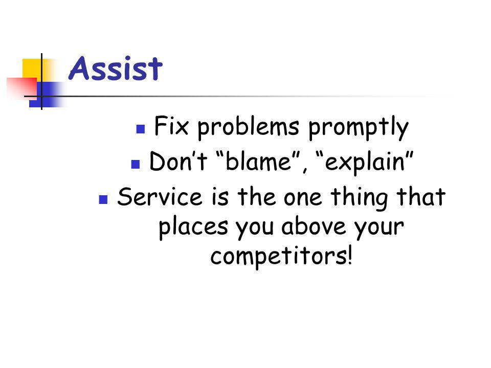 Assist Fix problems promptly Don't blame , explain Service is the one thing that places you above your competitors!