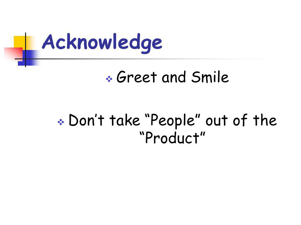 Acknowledge  Greet and Smile  Don't take People out of the Product