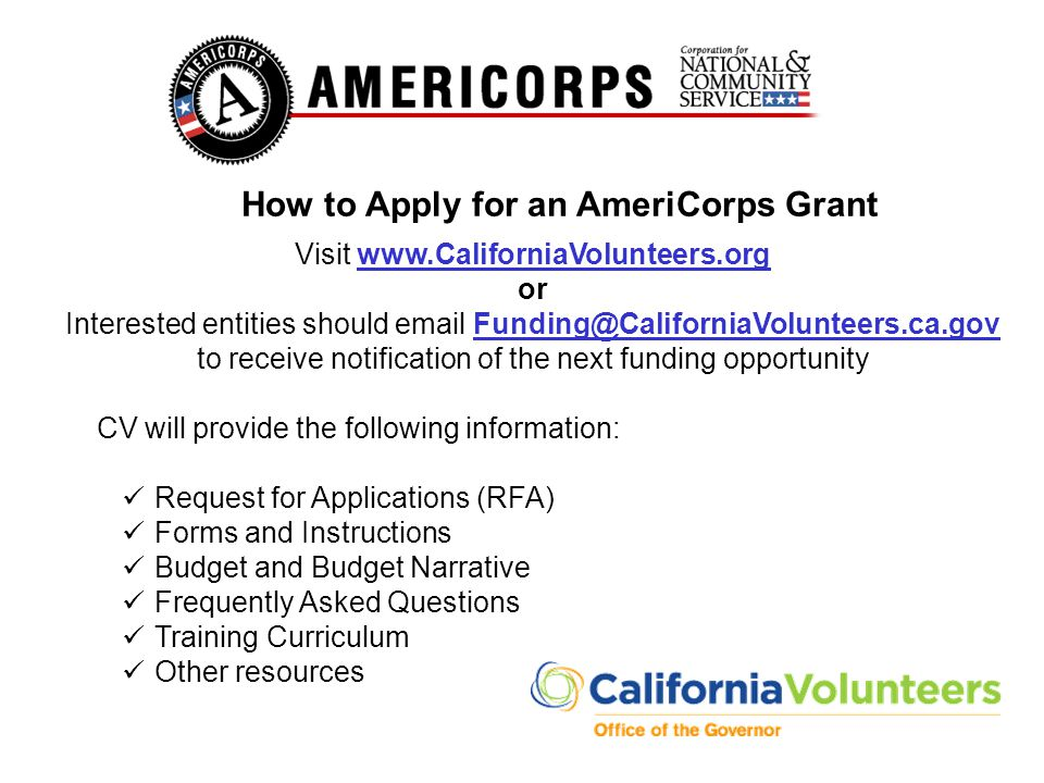 How to Apply for an AmeriCorps Grant Visit www.CaliforniaVolunteers.orgwww.CaliforniaVolunteers.org or Interested entities should email Funding@Califo