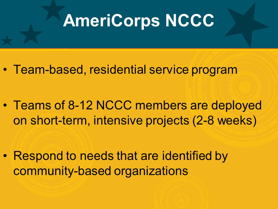 AmeriCorps NCCC Team-based, residential service program Teams of 8-12 NCCC members are deployed on short-term, intensive projects (2-8 weeks) Respond