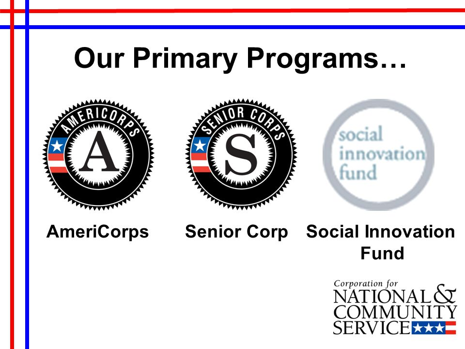 Our Primary Programs… AmeriCorps Senior Corp Social Innovation Fund