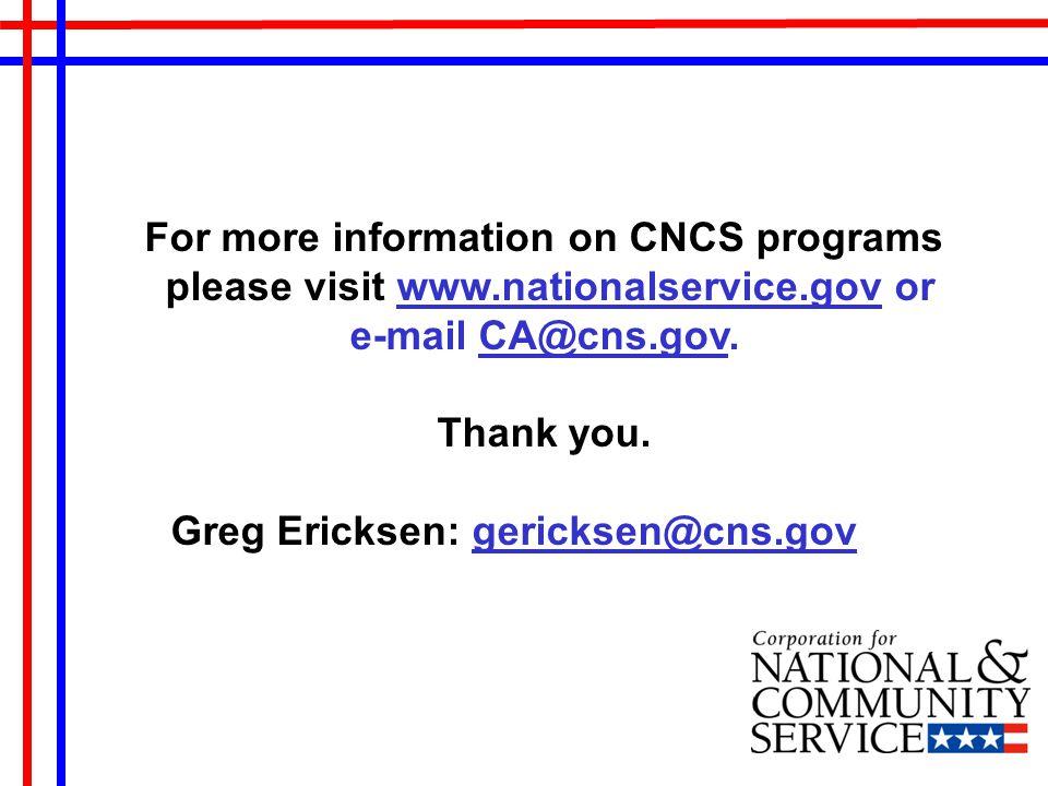 For more information on CNCS programs please visit www.nationalservice.gov orwww.nationalservice.gov e-mail CA@cns.gov.CA@cns.gov Thank you.