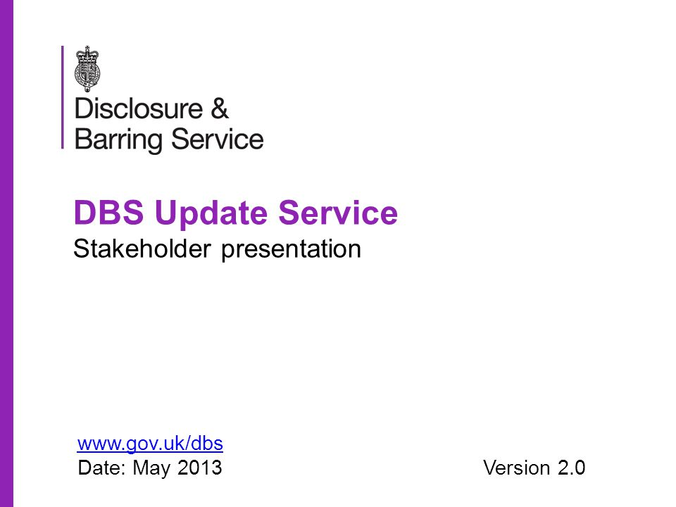 DBS Update Service Stakeholder presentation www.gov.uk/dbs Date: May 2013Version 2.0
