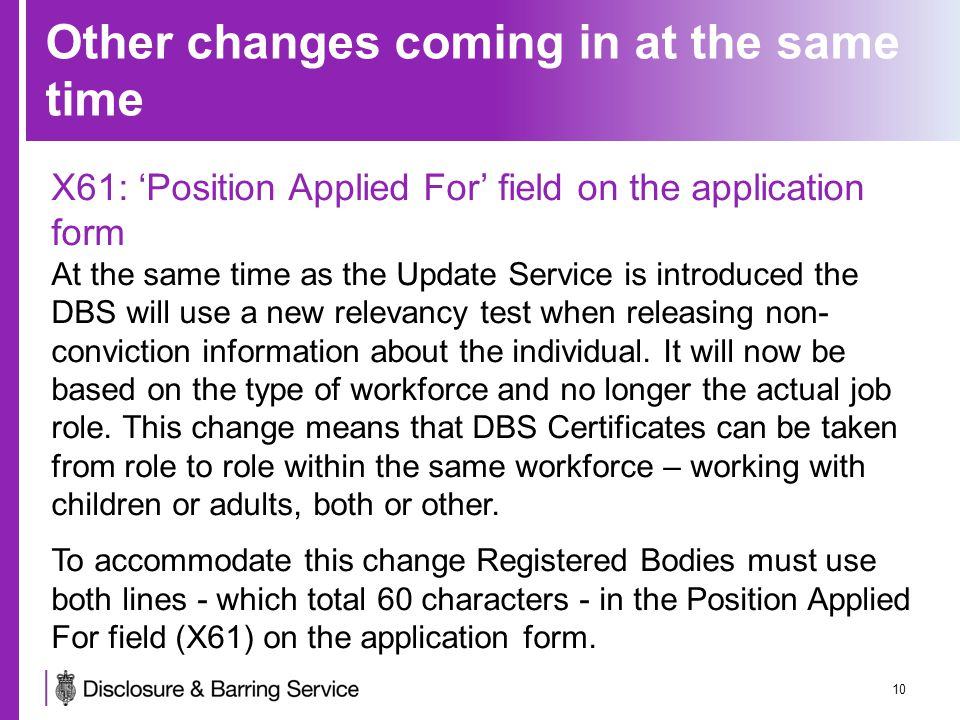 Other changes coming in at the same time X61: 'Position Applied For' field on the application form At the same time as the Update Service is introduced the DBS will use a new relevancy test when releasing non- conviction information about the individual.