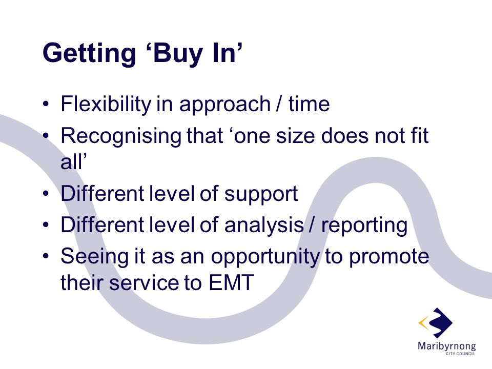 Getting 'Buy In' Flexibility in approach / time Recognising that 'one size does not fit all' Different level of support Different level of analysis / reporting Seeing it as an opportunity to promote their service to EMT
