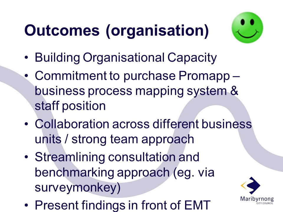 Outcomes (organisation) Building Organisational Capacity Commitment to purchase Promapp – business process mapping system & staff position Collaboration across different business units / strong team approach Streamlining consultation and benchmarking approach (eg.