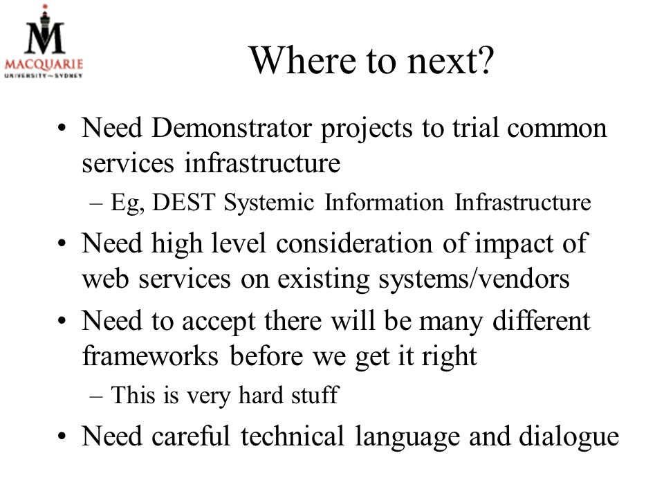 Where to next? Need Demonstrator projects to trial common services infrastructure –Eg, DEST Systemic Information Infrastructure Need high level consid