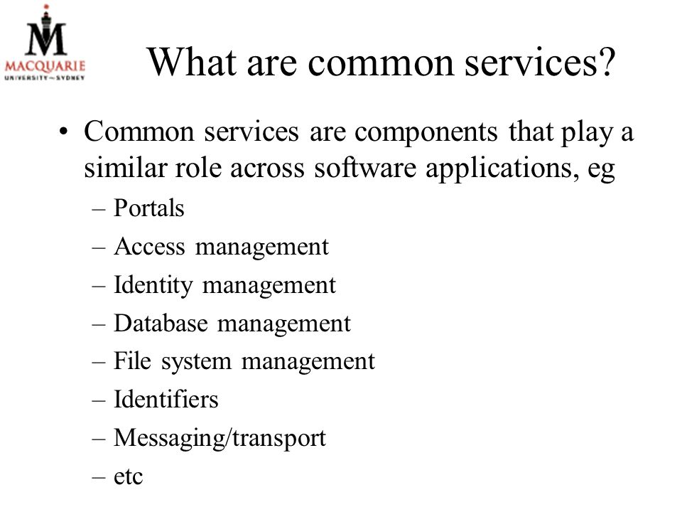 What are common services? Common services are components that play a similar role across software applications, eg –Portals –Access management –Identi