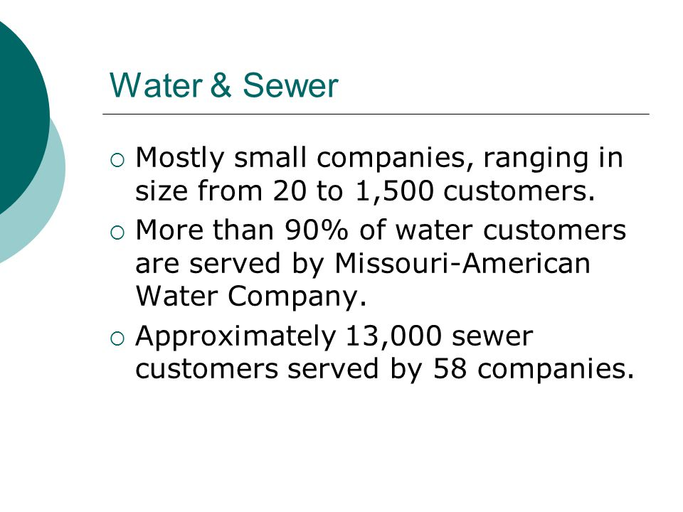 Water & Sewer  Mostly small companies, ranging in size from 20 to 1,500 customers.  More than 90% of water customers are served by Missouri-American
