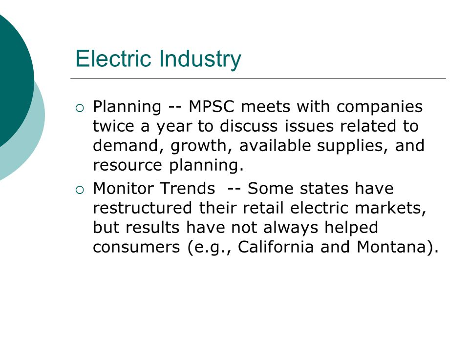 Electric Industry  Planning -- MPSC meets with companies twice a year to discuss issues related to demand, growth, available supplies, and resource planning.