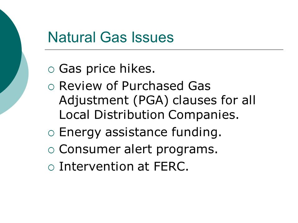 Natural Gas Issues  Gas price hikes.  Review of Purchased Gas Adjustment (PGA) clauses for all Local Distribution Companies.  Energy assistance fun