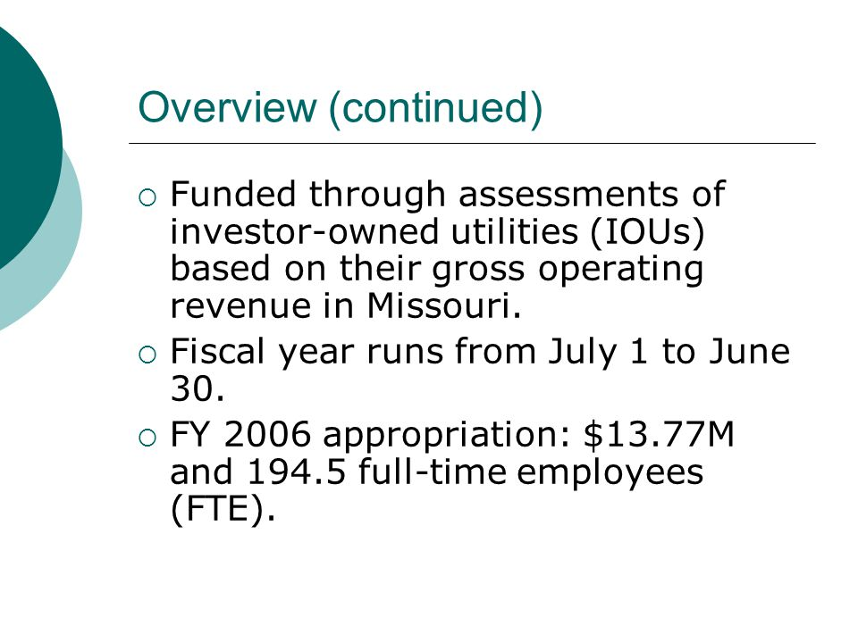 Overview (continued)  Funded through assessments of investor-owned utilities (IOUs) based on their gross operating revenue in Missouri.