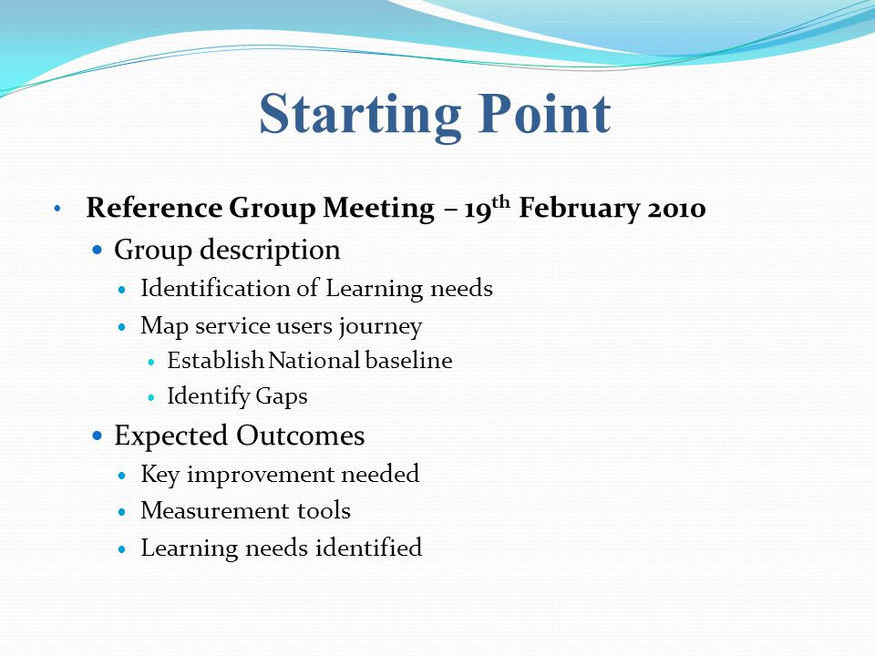 Starting Point Reference Group Meeting – 19 th February 2010 Group description Identification of Learning needs Map service users journey Establish Na