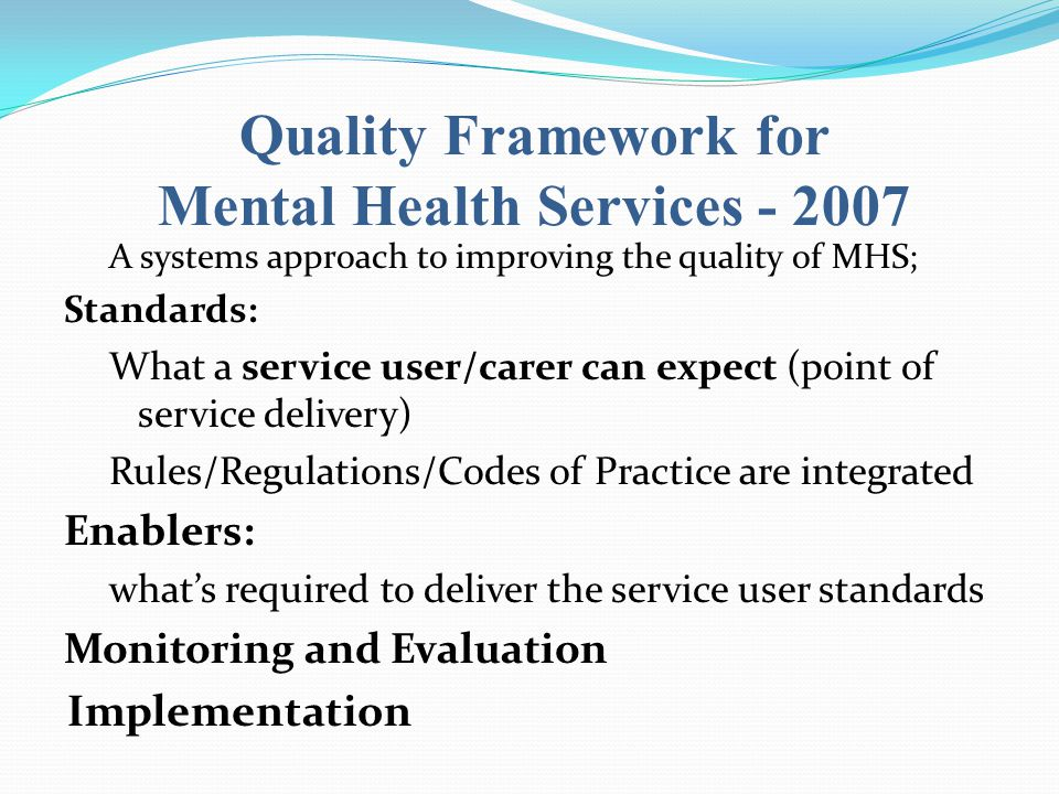 Quality Framework for Mental Health Services - 2007 A systems approach to improving the quality of MHS; Standards: What a service user/carer can expect (point of service delivery) Rules/Regulations/Codes of Practice are integrated Enablers: what's required to deliver the service user standards Monitoring and Evaluation Implementation