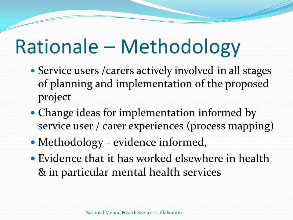 Rationale – Methodology Service users /carers actively involved in all stages of planning and implementation of the proposed project Change ideas for implementation informed by service user / carer experiences (process mapping) Methodology - evidence informed, Evidence that it has worked elsewhere in health & in particular mental health services National Mental Health Services Collaborative
