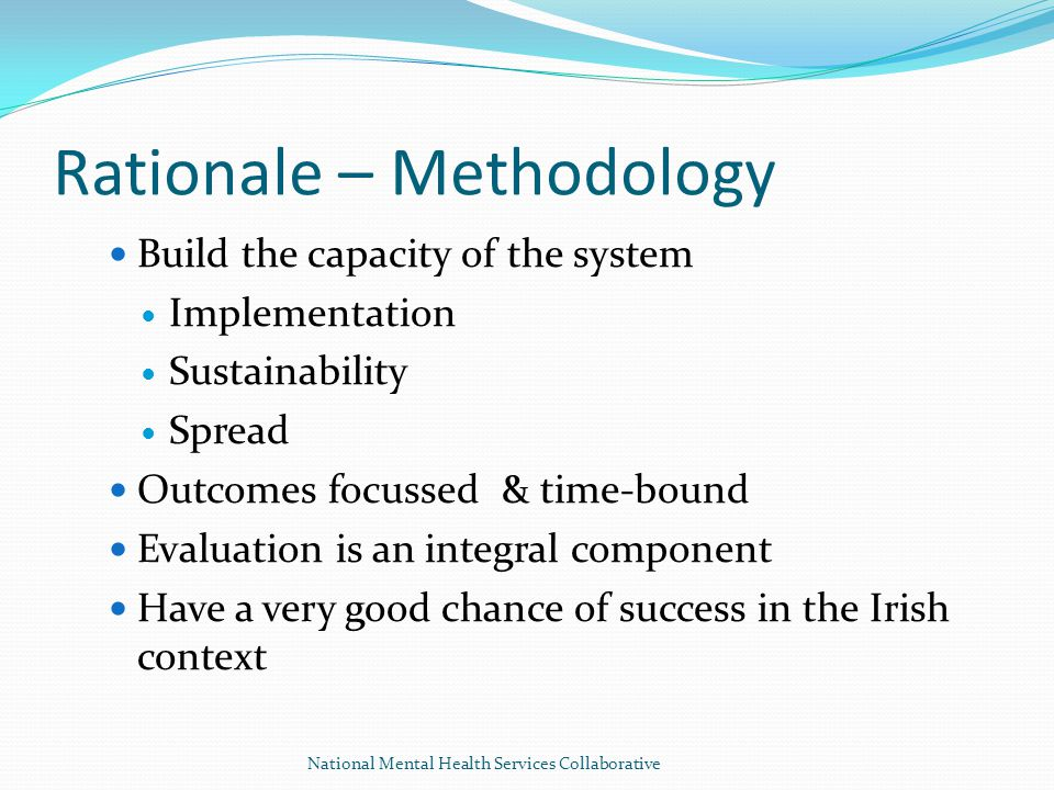 Rationale – Methodology Build the capacity of the system Implementation Sustainability Spread Outcomes focussed & time-bound Evaluation is an integral