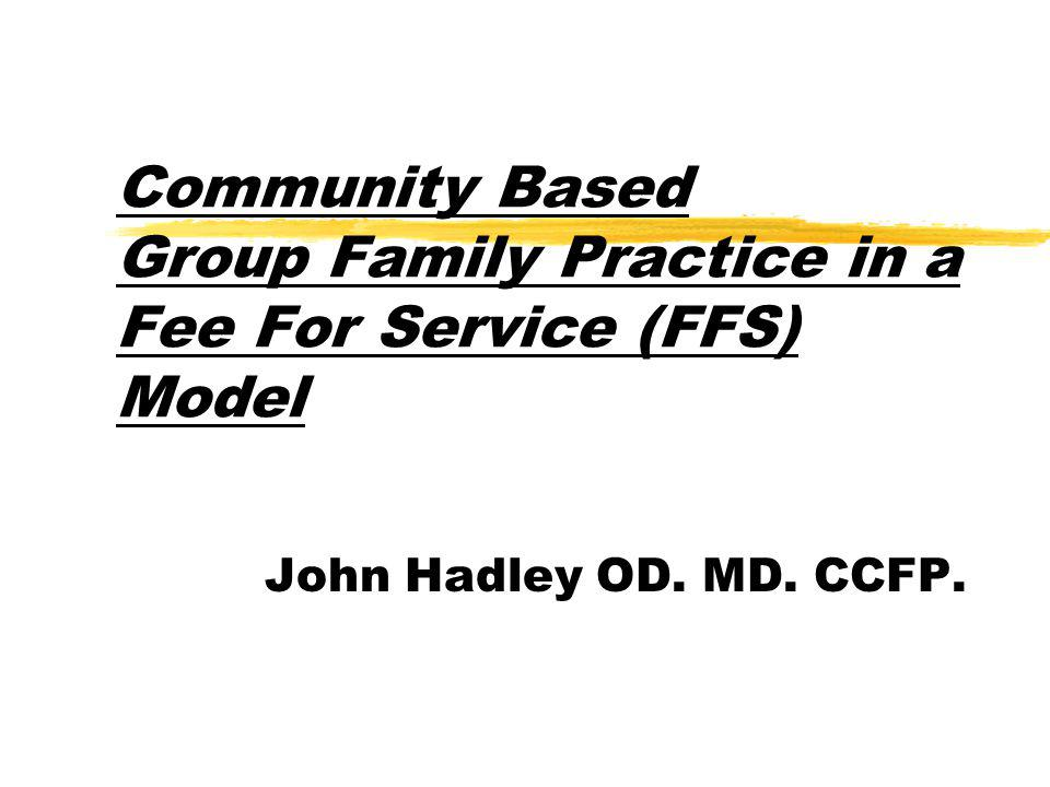 Comm Community Based Group Family Practice in a Fee For Service (FFS) Model John Hadley OD.