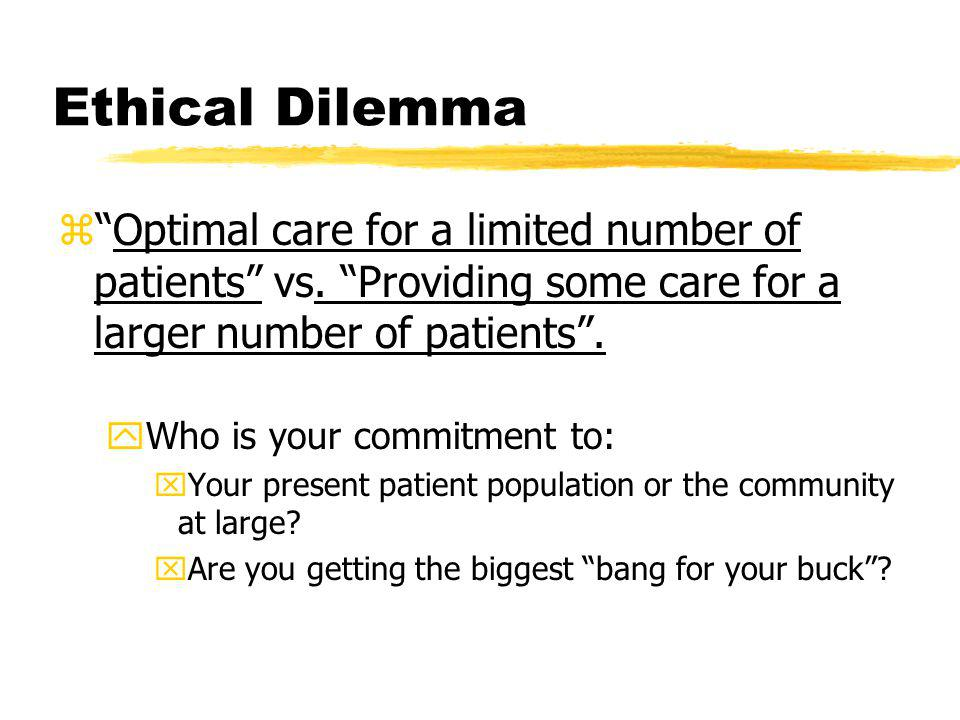 Ethical Dilemma z Optimal care for a limited number of patients vs.