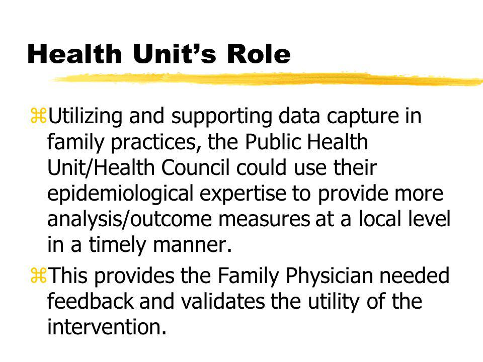 Health Unit's Role zUtilizing and supporting data capture in family practices, the Public Health Unit/Health Council could use their epidemiological expertise to provide more analysis/outcome measures at a local level in a timely manner.