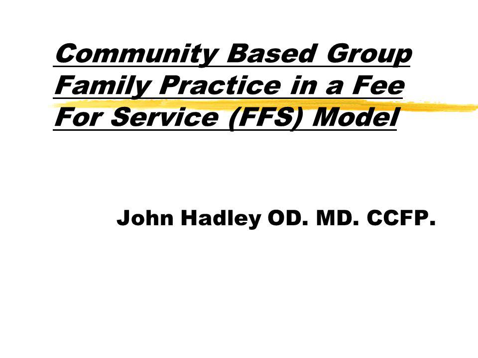 Community Based Group Family Practice in a Fee For Service (FFS) Model John Hadley OD. MD. CCFP.