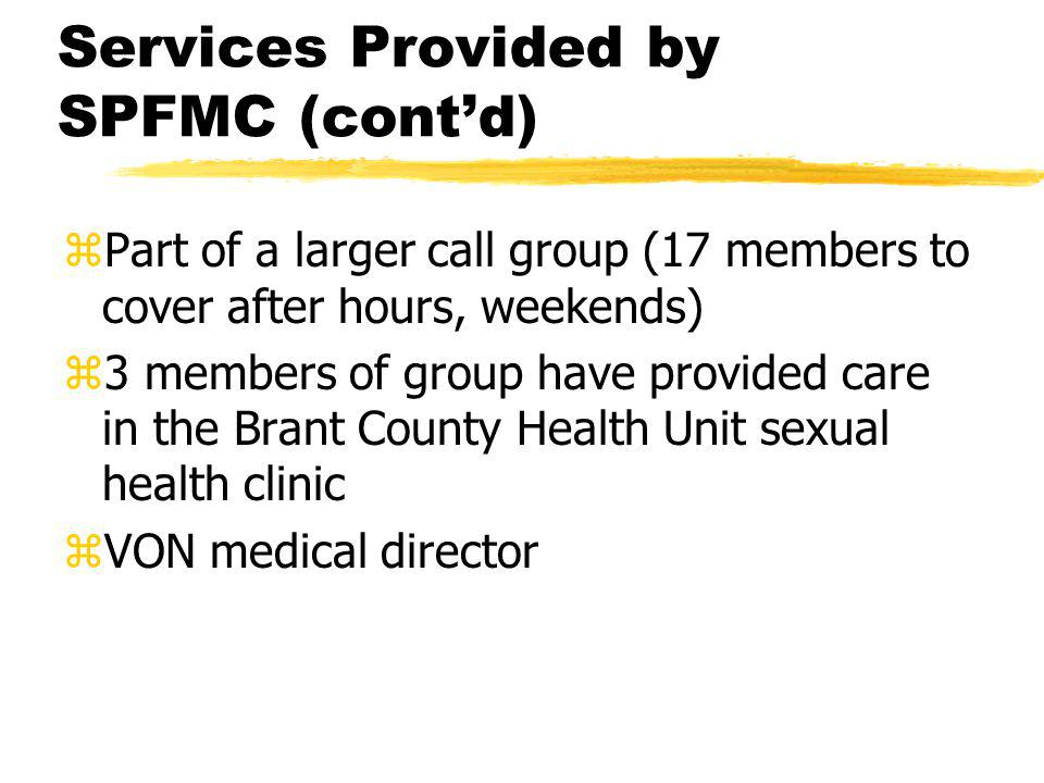 Services Provided by SPFMC (cont'd) zPart of a larger call group (17 members to cover after hours, weekends) z3 members of group have provided care in the Brant County Health Unit sexual health clinic zVON medical director