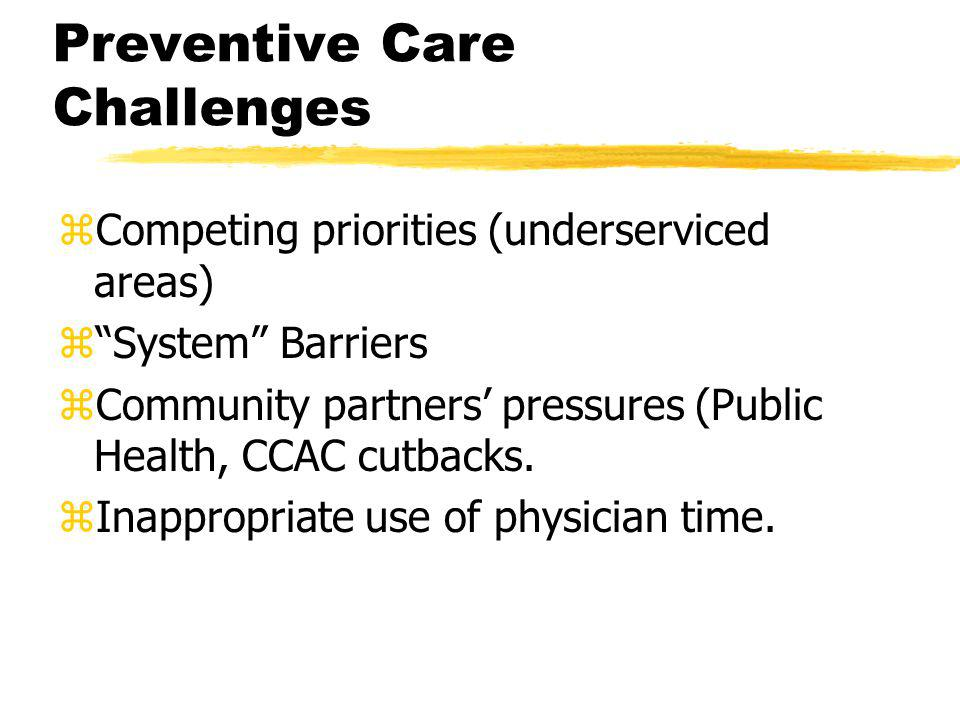Preventive Care Challenges zCompeting priorities (underserviced areas) z System Barriers zCommunity partners' pressures (Public Health, CCAC cutbacks.