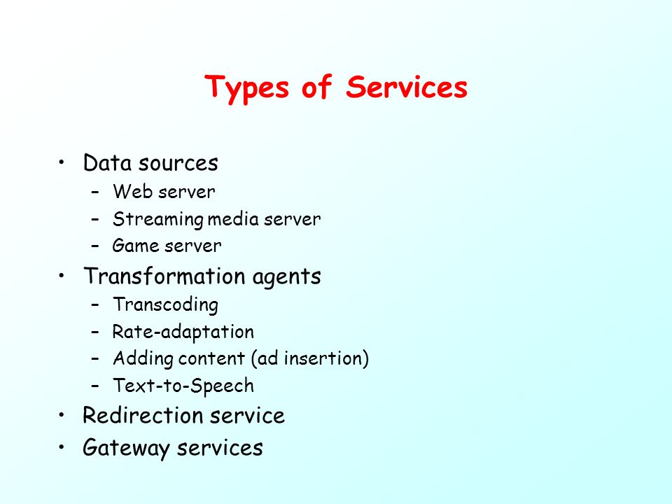 Types of Services Data sources –Web server –Streaming media server –Game server Transformation agents –Transcoding –Rate-adaptation –Adding content (ad insertion) –Text-to-Speech Redirection service Gateway services