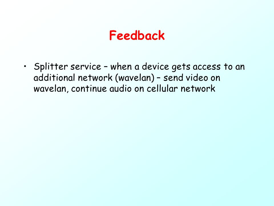 Feedback Splitter service – when a device gets access to an additional network (wavelan) – send video on wavelan, continue audio on cellular network