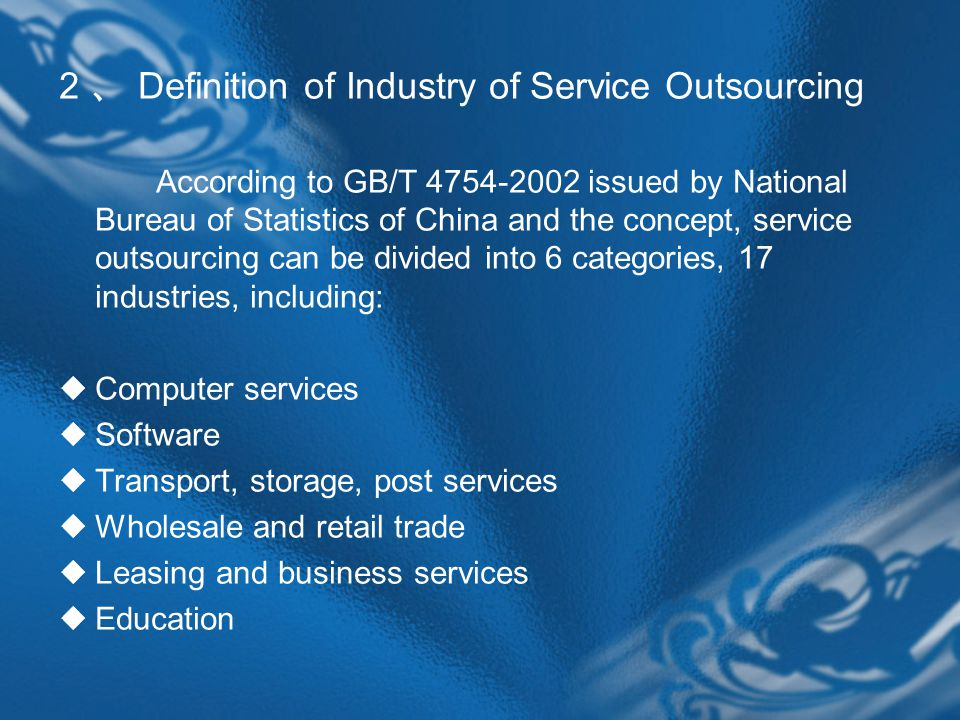 2 、 Definition of Industry of Service Outsourcing According to GB/T 4754-2002 issued by National Bureau of Statistics of China and the concept, service outsourcing can be divided into 6 categories, 17 industries, including:  Computer services  Software  Transport, storage, post services  Wholesale and retail trade  Leasing and business services  Education