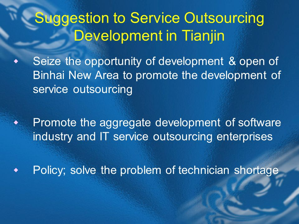 Suggestion to Service Outsourcing Development in Tianjin  Seize the opportunity of development & open of Binhai New Area to promote the development of service outsourcing  Promote the aggregate development of software industry and IT service outsourcing enterprises  Policy; solve the problem of technician shortage